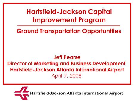 Jeff Pearse Director of Marketing and Business Development Hartsfield-Jackson Atlanta International Airport April 7, 2008 Hartsfield-Jackson Capital Improvement.