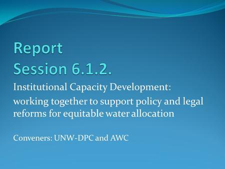 Institutional Capacity Development: working together to support policy and legal reforms for equitable water allocation Conveners: UNW-DPC and AWC.