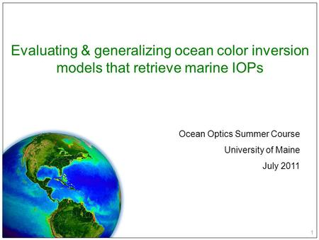 1 Evaluating & generalizing ocean color inversion models that retrieve marine IOPs Ocean Optics Summer Course University of Maine July 2011.