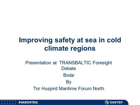 MARINTEK Improving safety at sea in cold climate regions Presentation at TRANSBALTIC Foresight Debate Bodø By Tor Husjord Maritime Forum North.