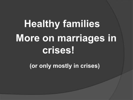 Healthy families More on marriages in crises! (or only mostly in crises)