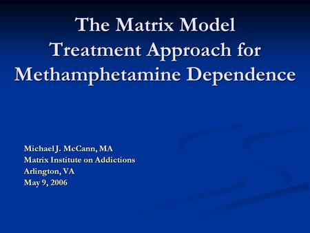 The Matrix Model Treatment Approach for Methamphetamine Dependence Michael J. McCann, MA Matrix Institute on Addictions Arlington, VA May 9, 2006.