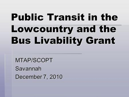 Public Transit in the Lowcountry and the Bus Livability Grant MTAP/SCOPTSavannah December 7, 2010.