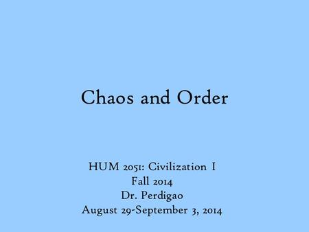 Chaos and Order HUM 2051: Civilization I Fall 2014 Dr. Perdigao August 29-September 3, 2014.