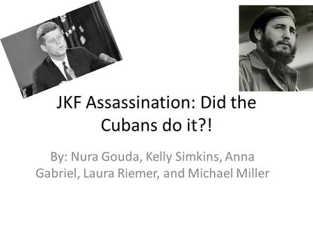 JKF Assassination: Did the Cubans do it?! By: Nura Gouda, Kelly Simkins, Anna Gabriel, Laura Riemer, and Michael Miller.