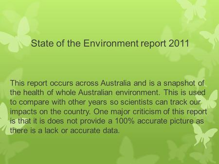 State of the Environment report 2011 This report occurs across Australia and is a snapshot of the health of whole Australian environment. This is used.