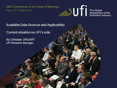 Available Data Sources and Applicability Current situation on UFI's side By Christian DRUART UFI Research Manager JMIC Conference on the Value of Meetings.