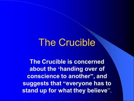 "The Crucible The Crucible is concerned about the ' handing over of conscience to another "", and suggests that "" everyone has to stand up for what they."