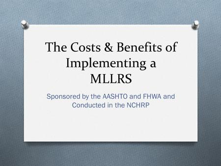 The Costs & Benefits of Implementing a MLLRS Sponsored by the AASHTO and FHWA and Conducted in the NCHRP.