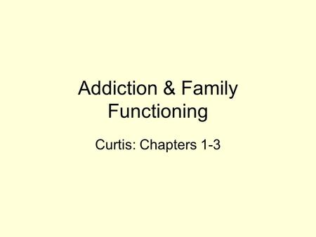 Addiction & Family Functioning Curtis: Chapters 1-3.