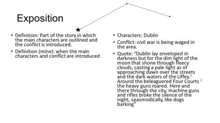 Exposition Definition: Part of the story in which the main characters are outlined and the conflict is introduced. Definition (mine): when the main characters.