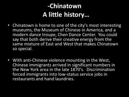 -Chinatown A little history… Chinatown is home to one of the city's most interesting museums, the Museum of Chinese in America, and a modern dance troupe,
