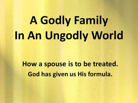 A Godly Family In An Ungodly World How a spouse is to be treated. God has given us His formula.