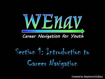 Section 1: Introduction to Career Navigation Created by Stephanie Dupley 1.