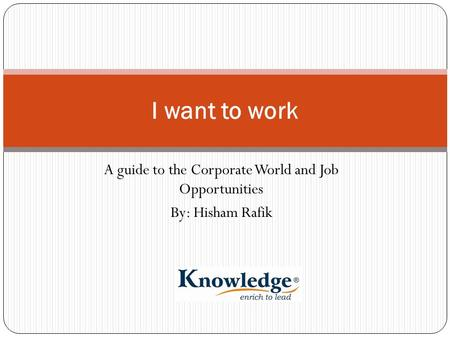 A guide to the Corporate World and Job Opportunities By: Hisham Rafik I want to work.