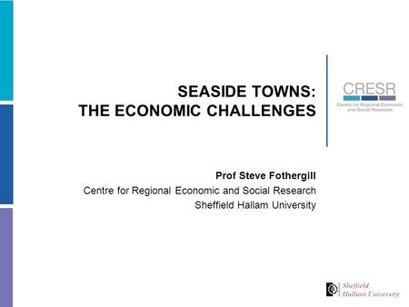 SEASIDE TOWNS: THE ECONOMIC CHALLENGES Prof Steve Fothergill Centre for Regional Economic and Social Research Sheffield Hallam University.