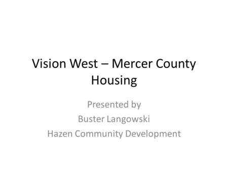 Vision West – Mercer County Housing Presented by Buster Langowski Hazen Community Development.
