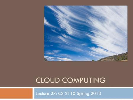 CLOUD COMPUTING Lecture 27: CS 2110 Spring 2013. Computing has evolved...  Fifteen years ago: desktop/laptop + clusters  Then  Web sites  Social networking.
