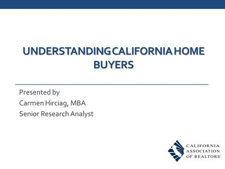 UNDERSTANDING CALIFORNIA HOME BUYERS Presented by Carmen Hirciag, MBA Senior Research Analyst.