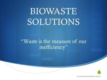 " BIOWASTE SOLUTIONS ""Waste is the measure of our inefficiency"" www.biowastesolutions.com.au."