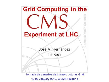 José M. Hernández CIEMAT Grid Computing in the Experiment at LHC Jornada de usuarios de Infraestructuras Grid 19-20 January 2012, CIEMAT, Madrid.