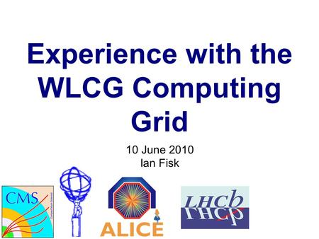 Experience with the WLCG Computing Grid 10 June 2010 Ian Fisk.