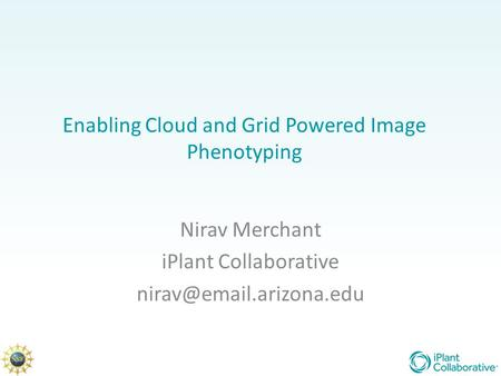 Enabling Cloud and Grid Powered Image Phenotyping Nirav Merchant iPlant Collaborative
