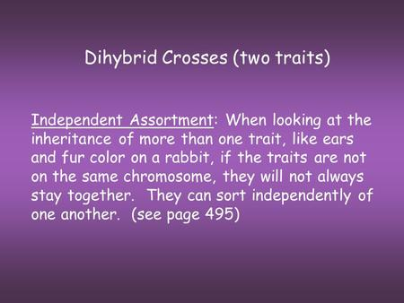 Dihybrid Crosses (two traits) Independent Assortment: When looking at the inheritance of more than one trait, like ears and fur color on a rabbit, if the.