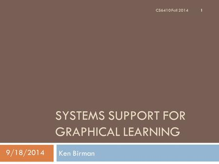SYSTEMS SUPPORT FOR GRAPHICAL LEARNING Ken Birman 1 CS6410 Fall 2014 9/18/2014.