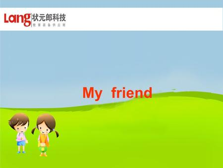My friend. Hello, Hello , friend! We are friends! Find your friends,send flowers. ( 找朋友, 送花朵 )