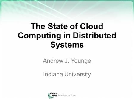 The State of Cloud Computing in Distributed Systems Andrew J. Younge Indiana University