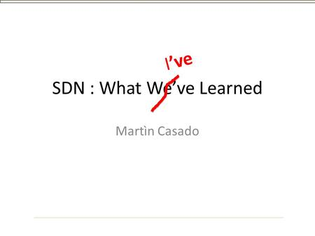 SDN : What We've Learned Martìn Casado I've. Outline SDN : a History SDN : a Definition SDN : What I've Learned.