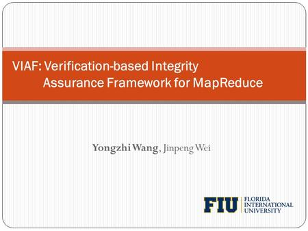 Yongzhi Wang, Jinpeng Wei VIAF: Verification-based Integrity Assurance Framework for MapReduce.