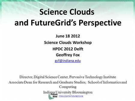 Https://portal.futuregrid.org Science Clouds and FutureGrid's Perspective June 18 2012 Science Clouds Workshop HPDC 2012 Delft Geoffrey Fox