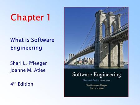 Chapter 1 What is Software Engineering Shari L. Pfleeger Joanne M. Atlee 4 th Edition.