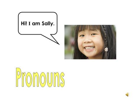 Hi! I am Sally. A pronoun can replace a noun. We use pronouns so that we do not have to keep repeating the noun. What is a pronoun?