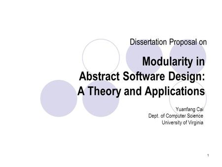 1 Modularity in Abstract Software Design: A Theory and Applications Yuanfang Cai Dept. of Computer Science University of Virginia Dissertation Proposal.