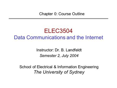 ELEC3504 Data Communications and the Internet Chapter 0: Course Outline Instructor: Dr. B. Landfeldt Semester 2, July 2004 School of Electrical & Information.