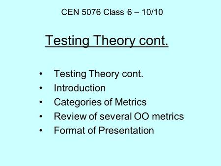 Testing Theory cont. Introduction Categories of Metrics Review of several OO metrics Format of Presentation CEN 5076 Class 6 – 10/10.