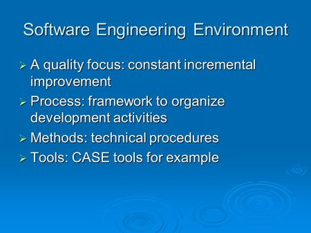 Software Engineering Environment  A quality focus: constant incremental improvement  Process: framework to organize development activities  Methods:
