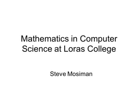 Mathematics in Computer Science at Loras College Steve Mosiman.
