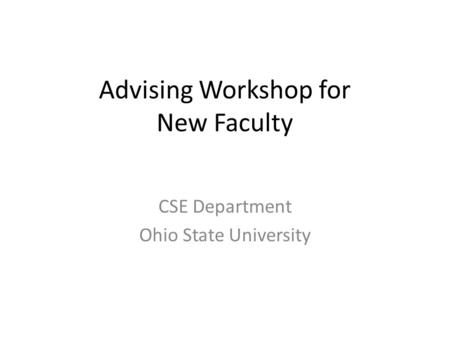 Advising Workshop for New Faculty CSE Department Ohio State University.