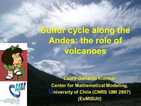 LGK MISU Apr 2005 Sulfur cycle along the Andes: the role of volcanoes Laura Gallardo Klenner Center for Mathematical Modeling, U niversity of Chile (CNRS.