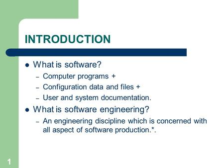 1 INTRODUCTION What is software? – Computer programs + – Configuration data and files + – User and system documentation. What is software engineering?
