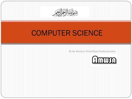 By the Ahmadiyya Muslim Womens' Student Association COMPUTER SCIENCE.