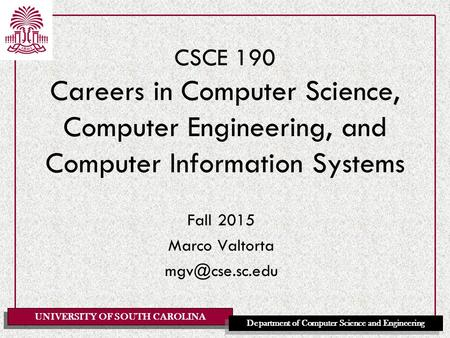 UNIVERSITY OF SOUTH CAROLINA Department of Computer Science and Engineering CSCE 190 Careers in Computer Science, Computer Engineering, and Computer Information.