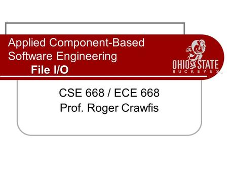 File I/O Applied Component-Based Software Engineering File I/O CSE 668 / ECE 668 Prof. Roger Crawfis.