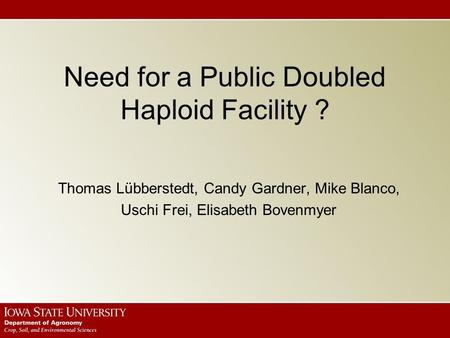 Need for a Public Doubled Haploid Facility ? Thomas Lübberstedt, Candy Gardner, Mike Blanco, Uschi Frei, Elisabeth Bovenmyer.