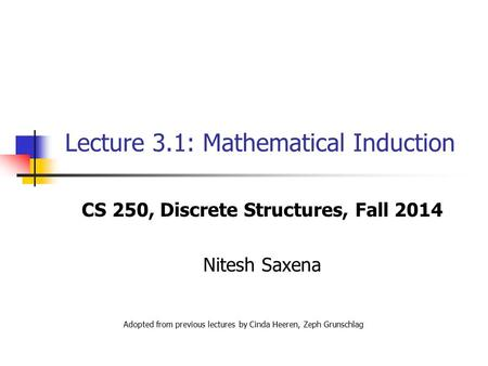 Lecture 3.1: Mathematical Induction CS 250, Discrete Structures, Fall 2014 Nitesh Saxena Adopted from previous lectures by Cinda Heeren, Zeph Grunschlag.