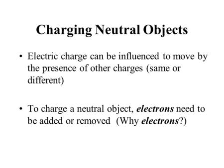 Charging Neutral Objects Electric charge can be influenced to move by the presence of other charges (same or different) To charge a neutral object, electrons.